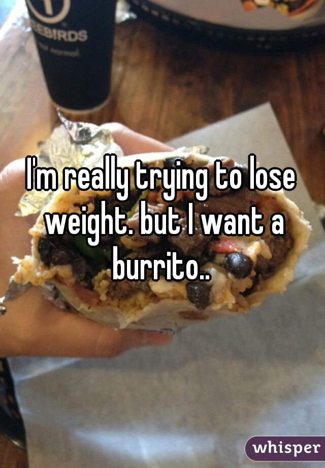 I'm really trying to lose weight. but I want a burrito..