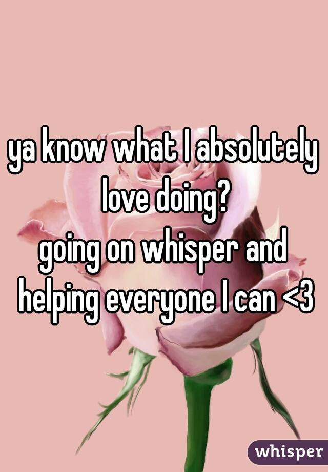 ya know what I absolutely love doing? going on whisper and helping everyone I can <3