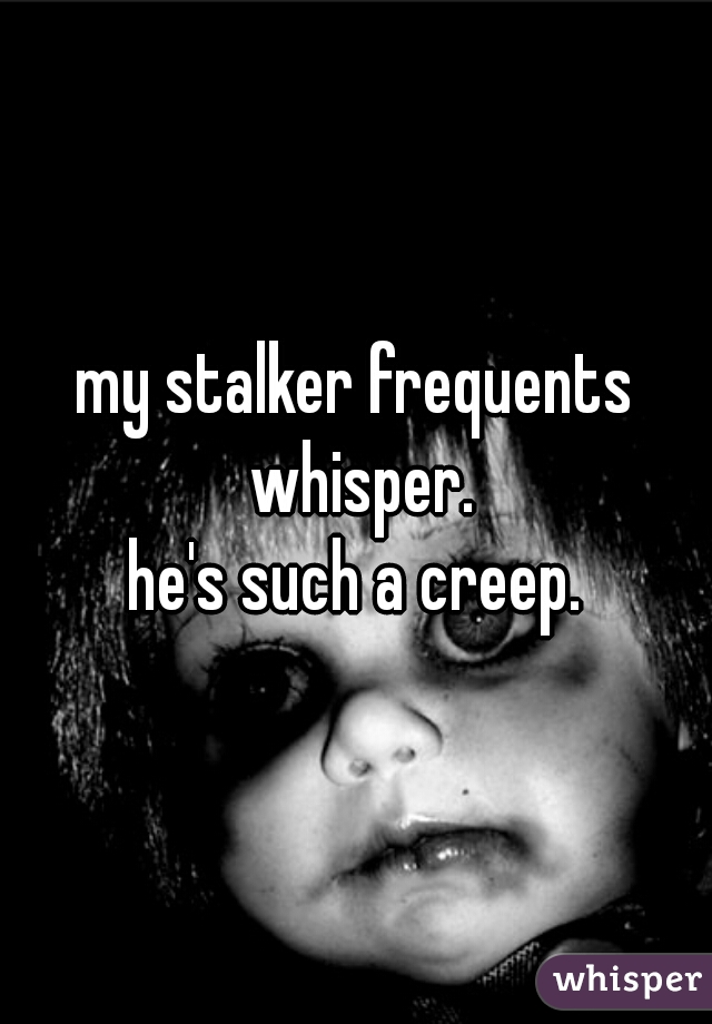 my stalker frequents whisper. he's such a creep.