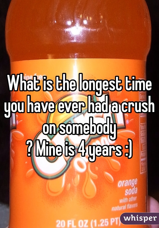 What is the longest time you have ever had a crush on somebody ? Mine is 4 years :)