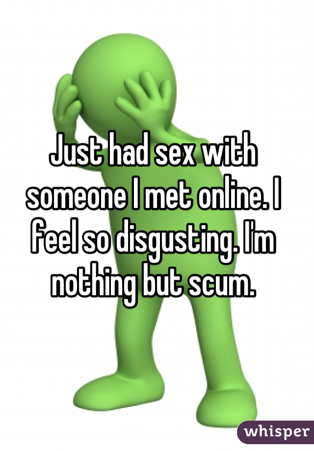 Just had sex with someone I met online. I feel so disgusting. I'm nothing but scum.