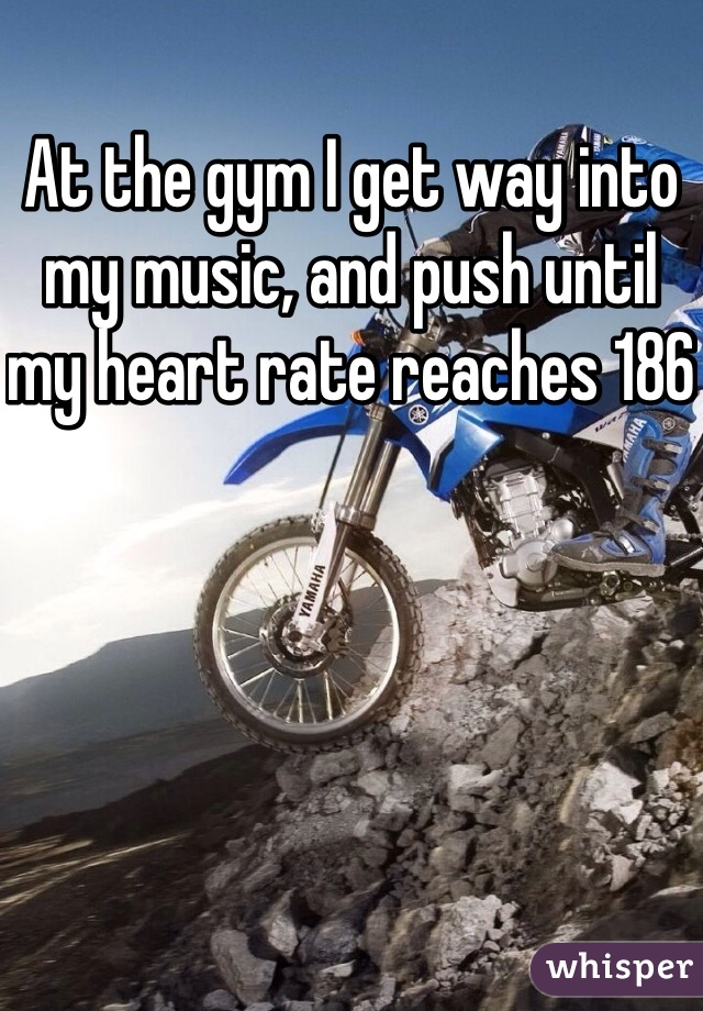 At the gym I get way into my music, and push until my heart rate reaches 186