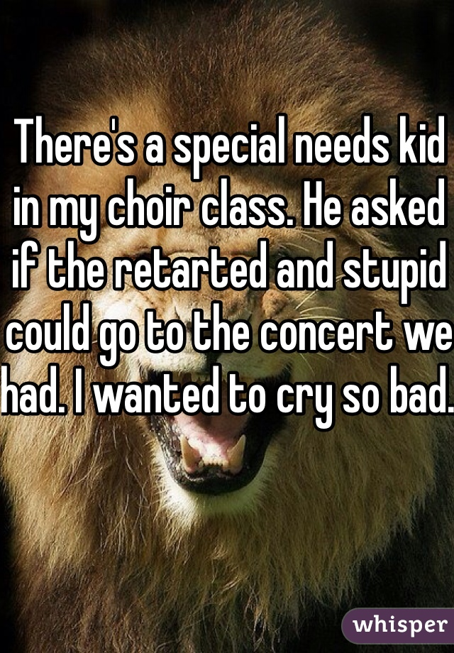 There's a special needs kid in my choir class. He asked if the retarted and stupid could go to the concert we had. I wanted to cry so bad.