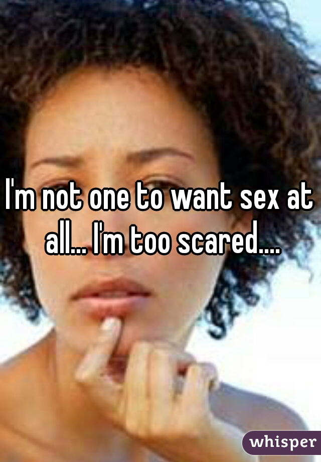 I'm not one to want sex at all... I'm too scared....