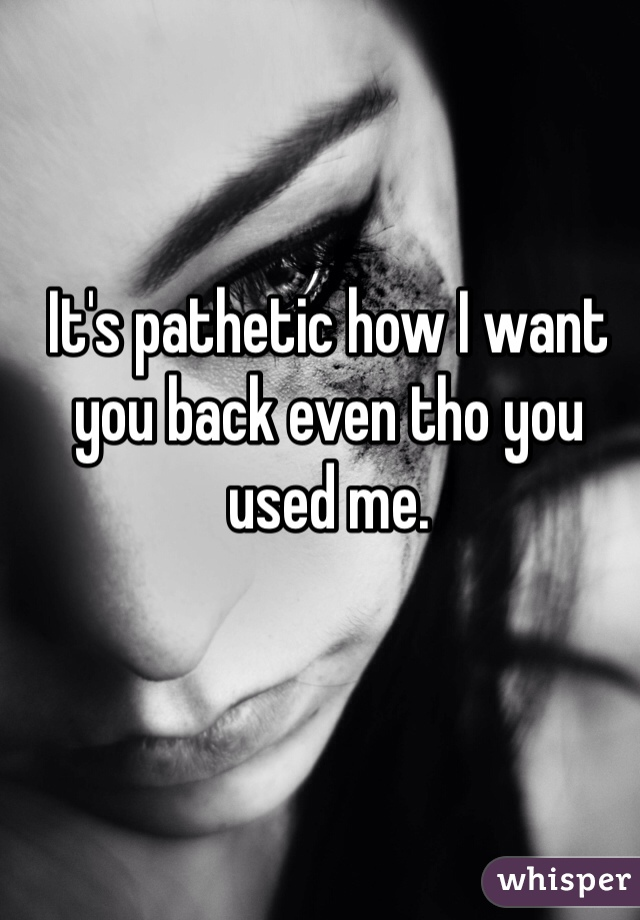It's pathetic how I want you back even tho you used me.