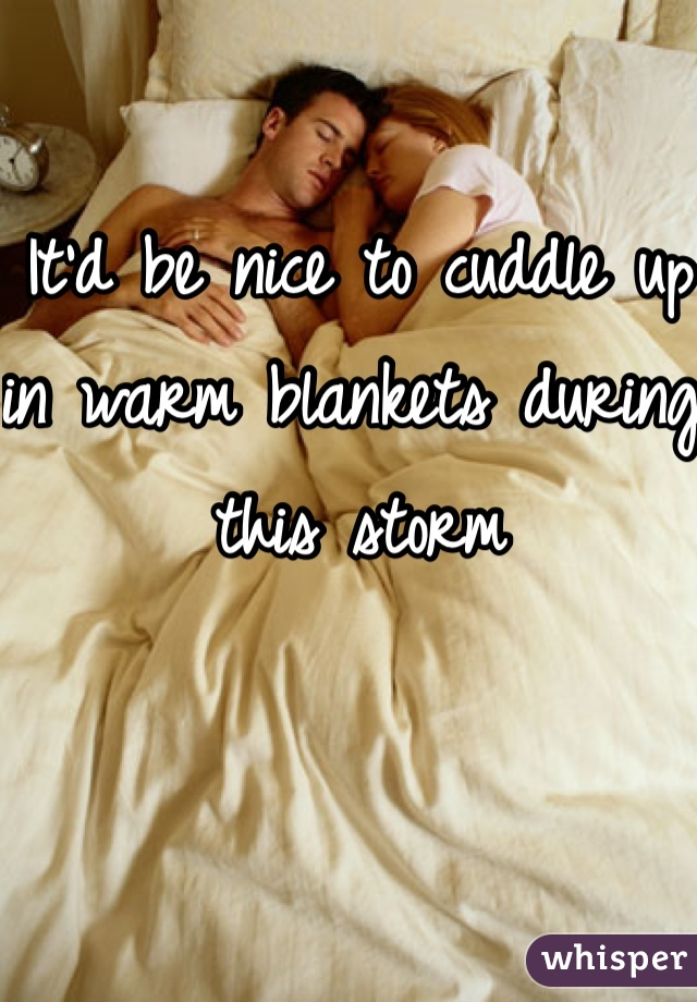 It'd be nice to cuddle up in warm blankets during this storm
