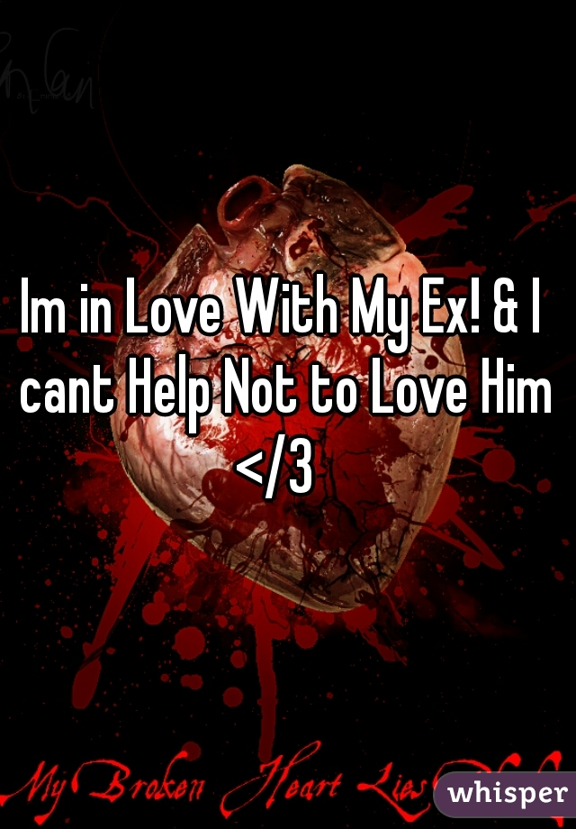 Im in Love With My Ex! & I cant Help Not to Love Him </3