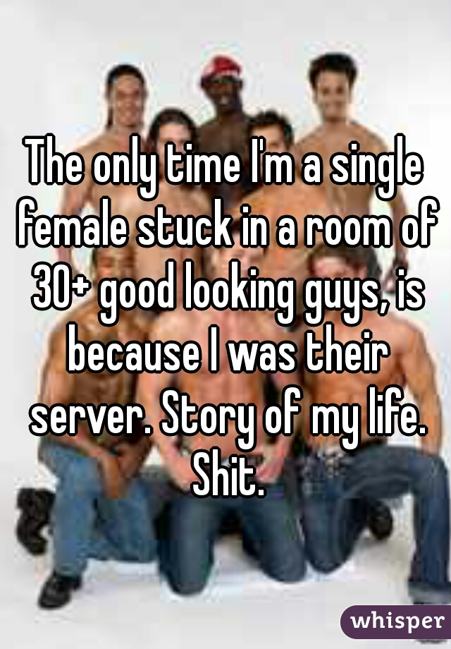 The only time I'm a single female stuck in a room of 30+ good looking guys, is because I was their server. Story of my life. Shit.