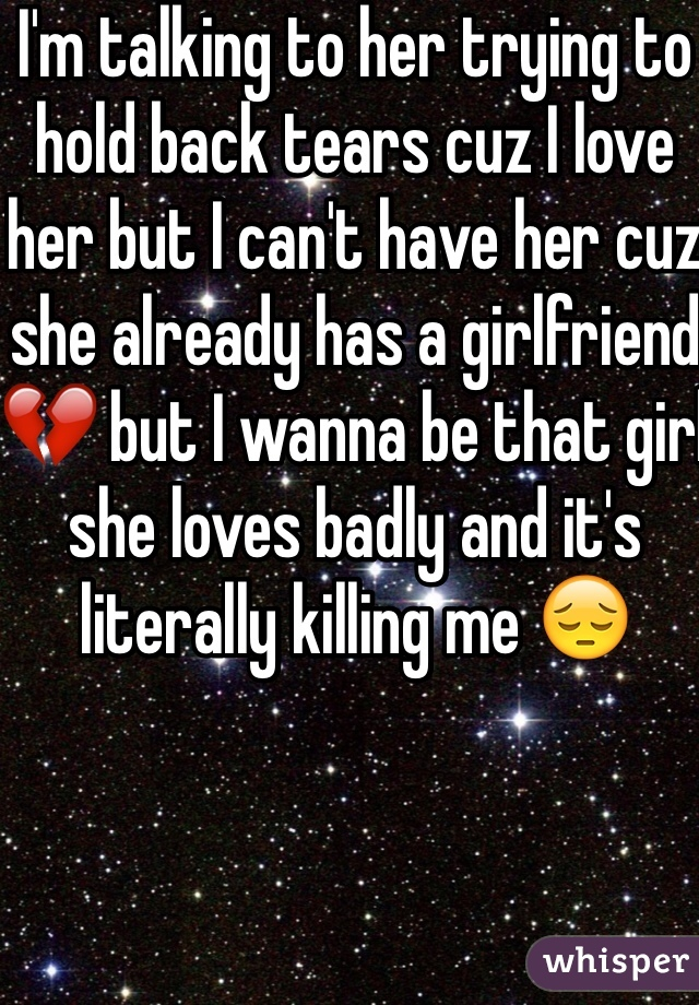 I'm talking to her trying to hold back tears cuz I love her but I can't have her cuz she already has a girlfriend 💔 but I wanna be that girl she loves badly and it's literally killing me 😔