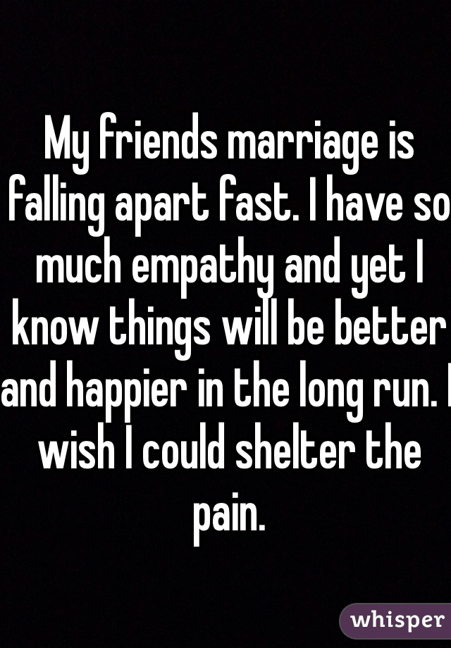 My friends marriage is falling apart fast. I have so much empathy and yet I know things will be better and happier in the long run. I wish I could shelter the pain.