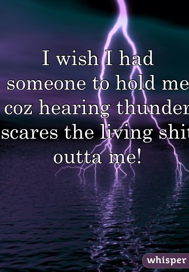 I wish I had someone to hold me coz hearing thunder scares the living shit outta me!