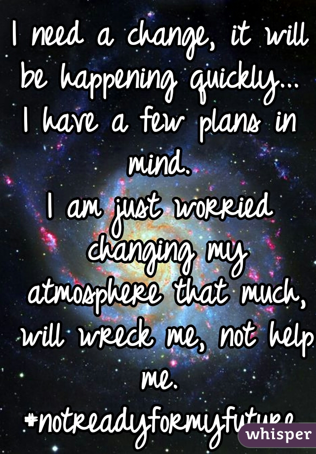 I need a change, it will be happening quickly...  I have a few plans in mind.  I am just worried changing my atmosphere that much, will wreck me, not help me.  #notreadyformyfuture