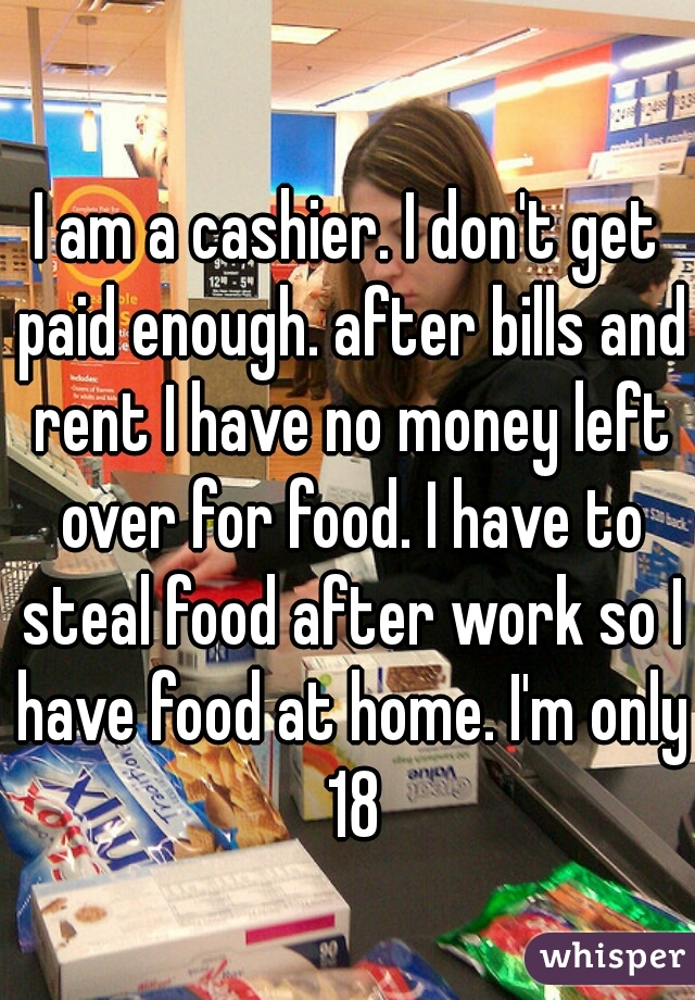 I am a cashier. I don't get paid enough. after bills and rent I have no money left over for food. I have to steal food after work so I have food at home. I'm only 18