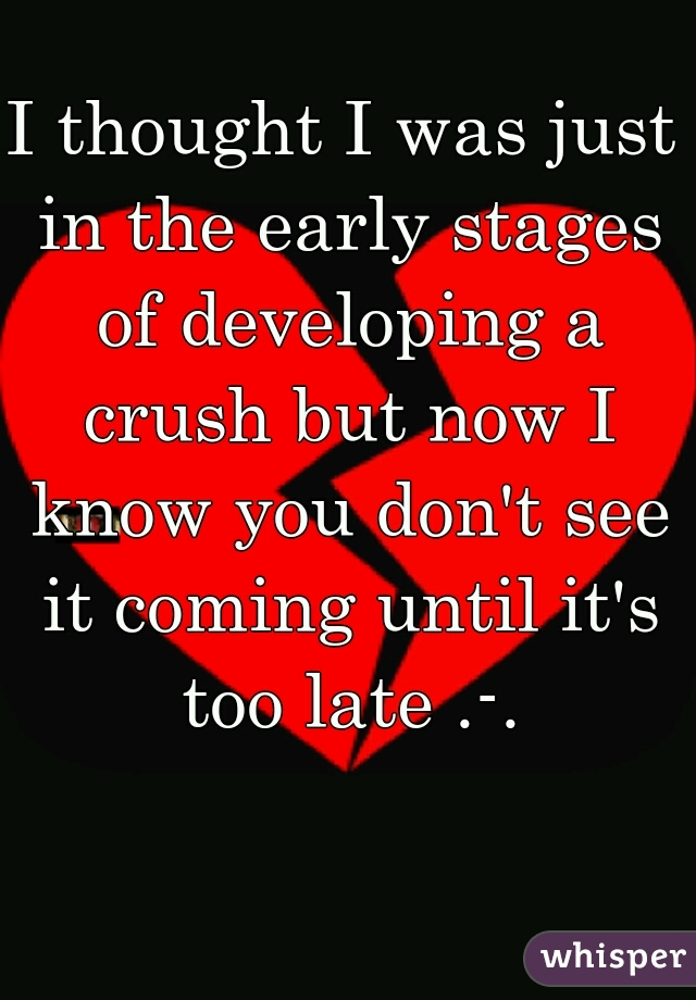 I thought I was just in the early stages of developing a crush but now I know you don't see it coming until it's too late .-.