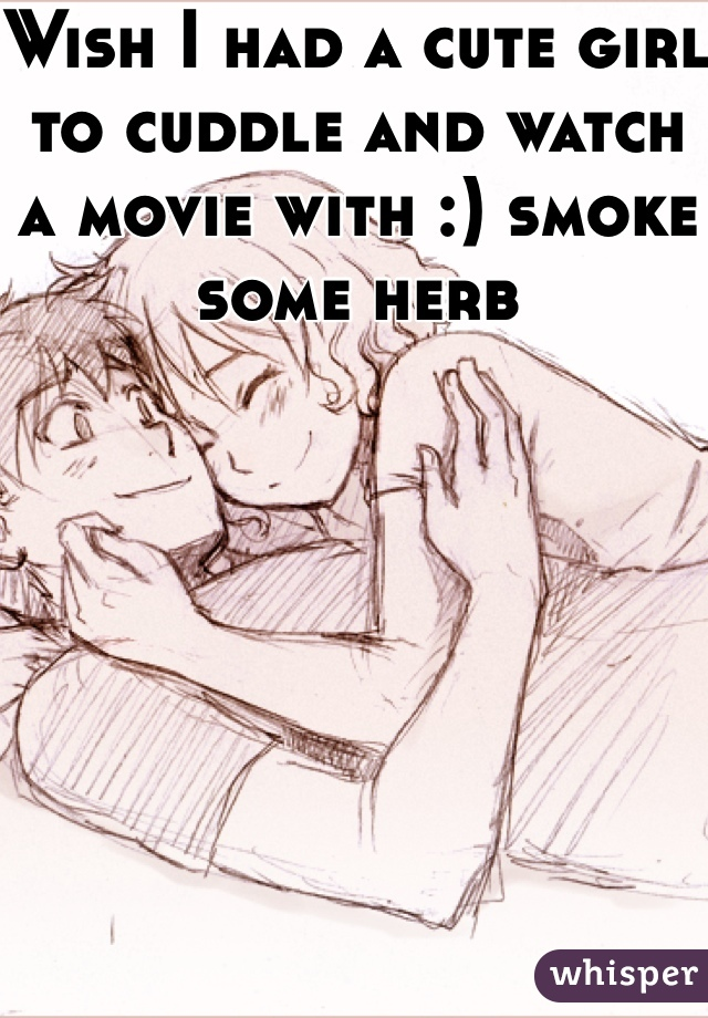 Wish I had a cute girl to cuddle and watch a movie with :) smoke some herb