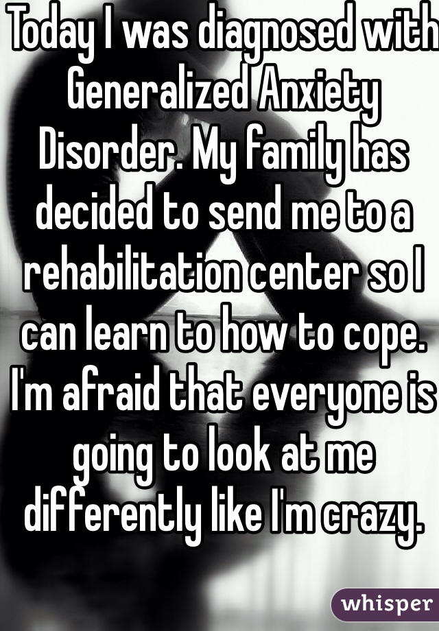 Today I was diagnosed with Generalized Anxiety Disorder. My family has decided to send me to a rehabilitation center so I can learn to how to cope. I'm afraid that everyone is going to look at me differently like I'm crazy.