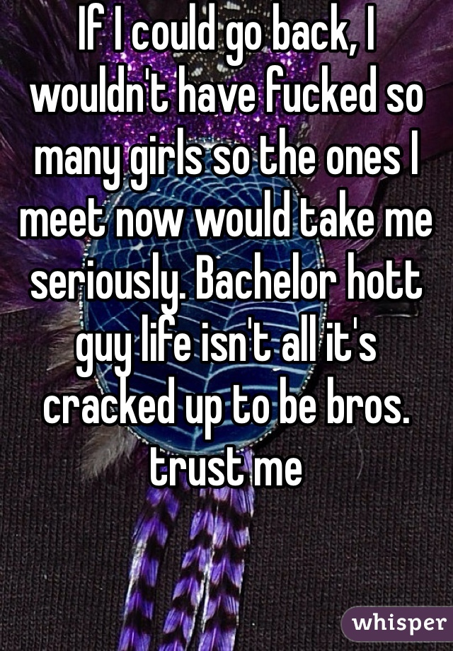 If I could go back, I wouldn't have fucked so many girls so the ones I meet now would take me seriously. Bachelor hott guy life isn't all it's cracked up to be bros. trust me