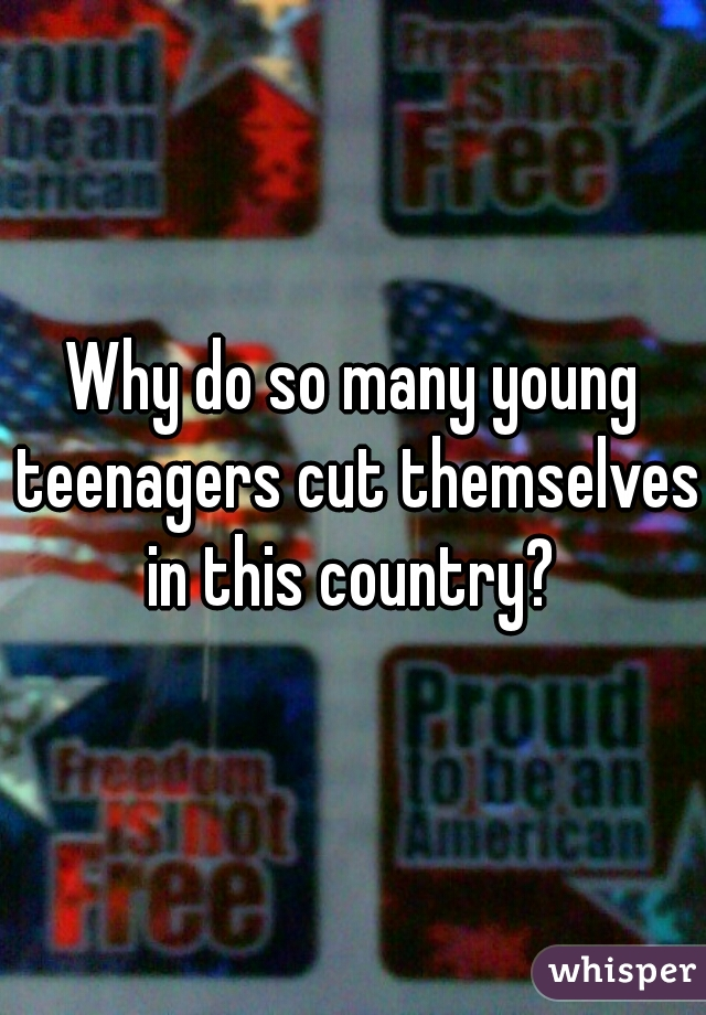 Why do so many young teenagers cut themselves in this country?