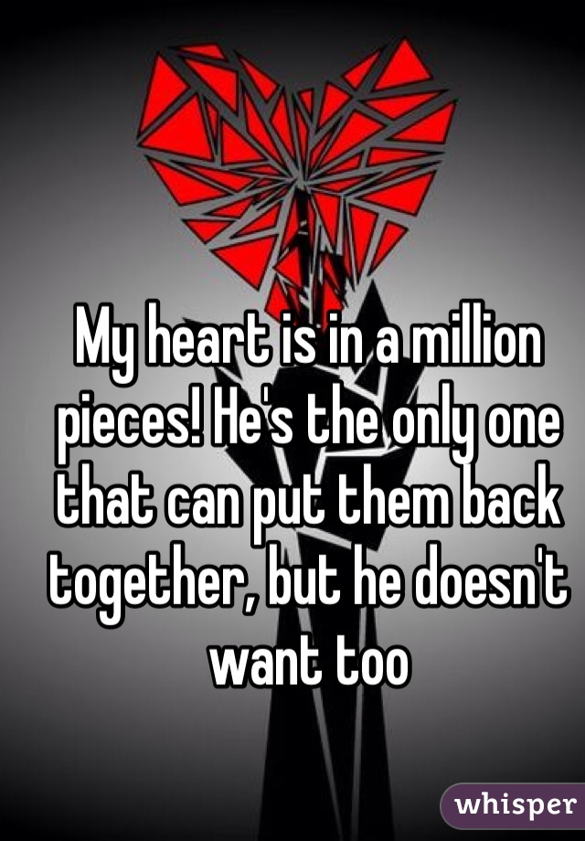 My heart is in a million pieces! He's the only one that can put them back together, but he doesn't want too