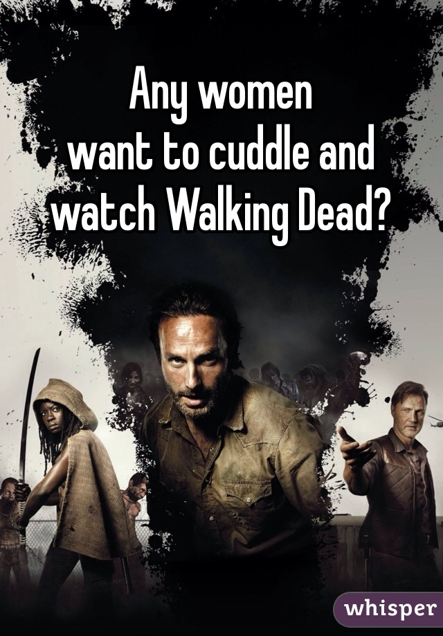 Any women  want to cuddle and  watch Walking Dead?