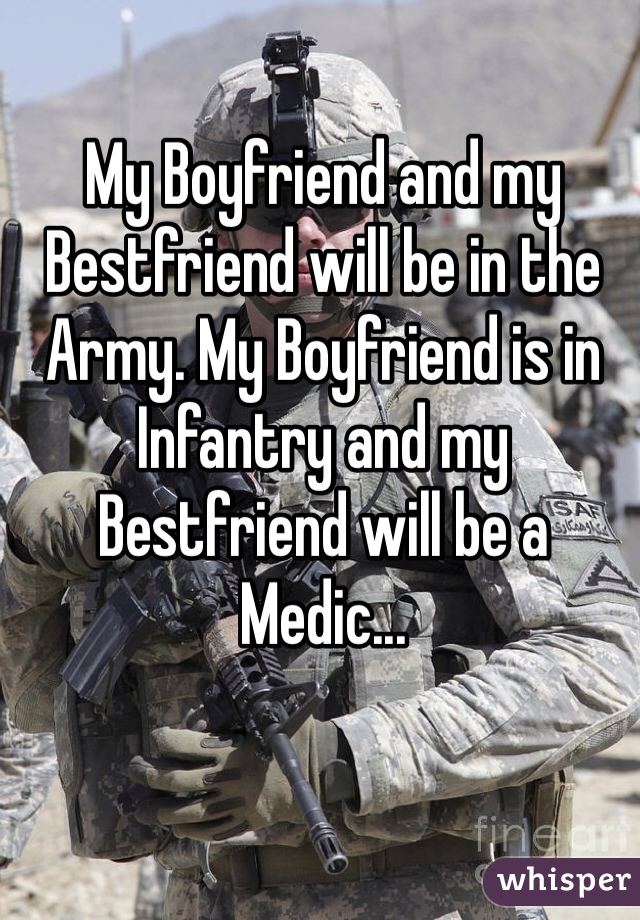 My Boyfriend and my Bestfriend will be in the Army. My Boyfriend is in Infantry and my Bestfriend will be a Medic...