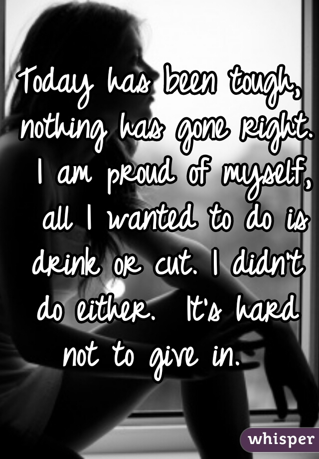 Today has been tough, nothing has gone right.  I am proud of myself,  all I wanted to do is drink or cut. I didn't do either.  It's hard not to give in.
