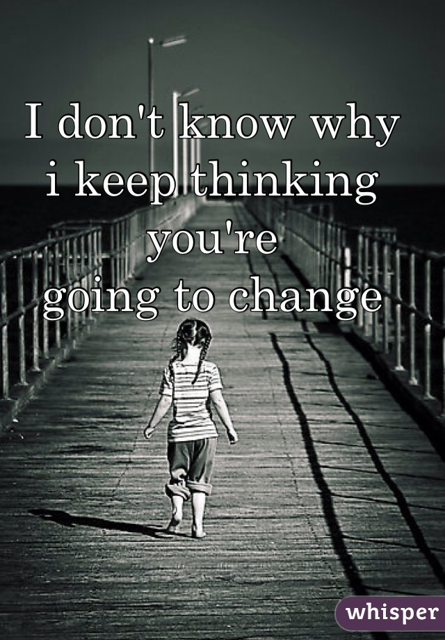 I don't know why  i keep thinking you're  going to change