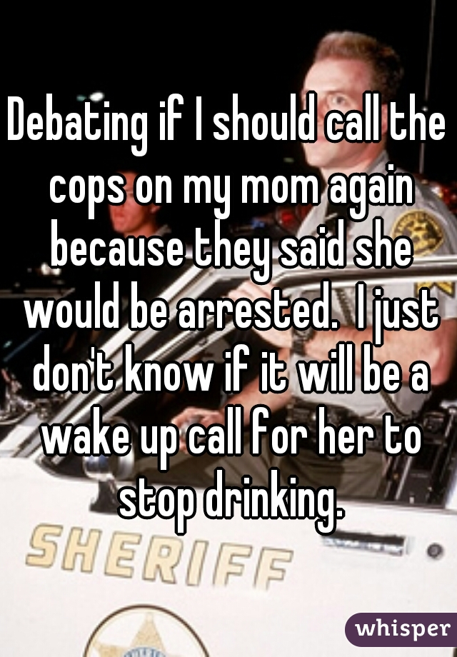 Debating if I should call the cops on my mom again because they said she would be arrested.  I just don't know if it will be a wake up call for her to stop drinking.