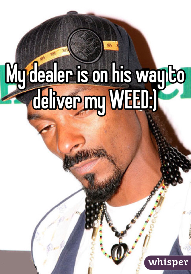 My dealer is on his way to deliver my WEED:)