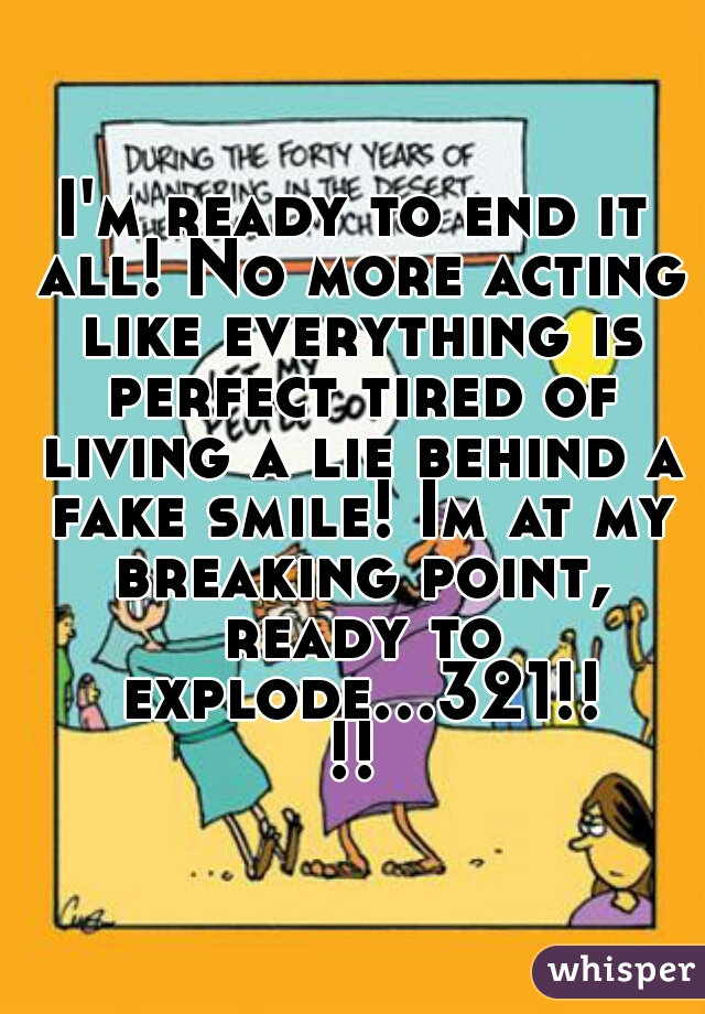 I'm ready to end it all! No more acting like everything is perfect tired of living a lie behind a fake smile! Im at my breaking point, ready to explode...321!!!!