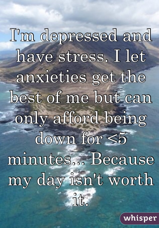 I'm depressed and have stress. I let anxieties get the best of me but can only afford being down for <5 minutes... Because my day isn't worth it.