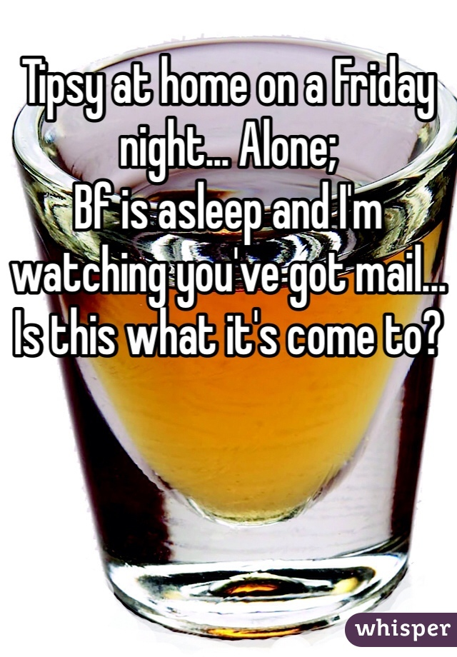 Tipsy at home on a Friday night... Alone; Bf is asleep and I'm watching you've got mail... Is this what it's come to?