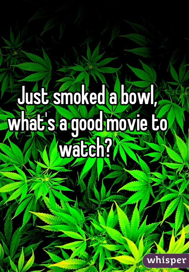 Just smoked a bowl, what's a good movie to watch?