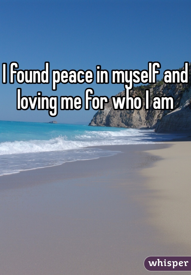 I found peace in myself and loving me for who I am