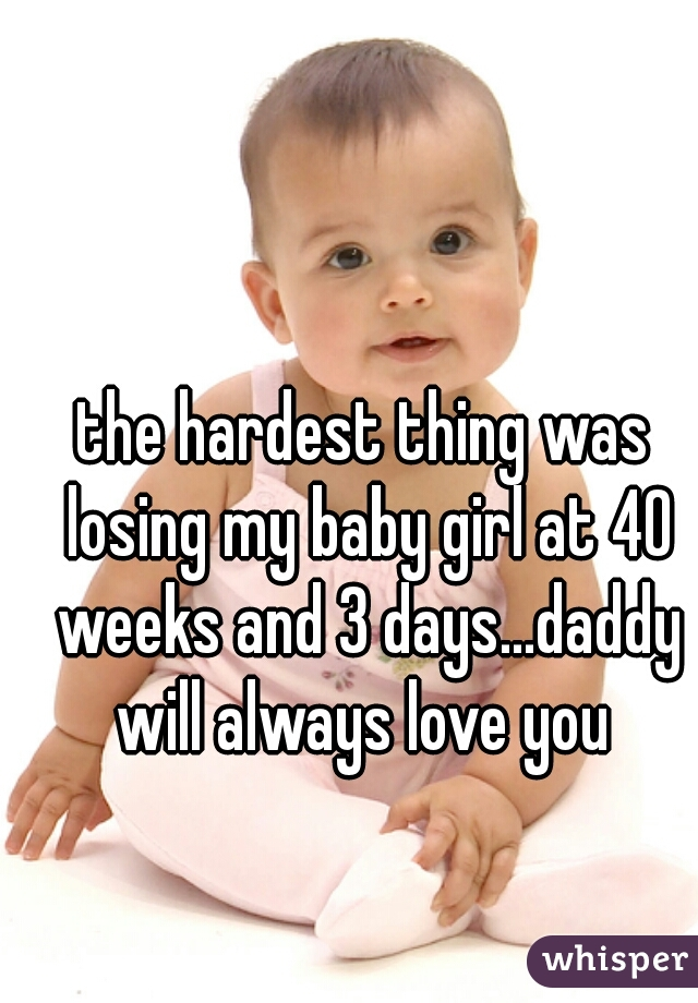 the hardest thing was losing my baby girl at 40 weeks and 3 days...daddy will always love you