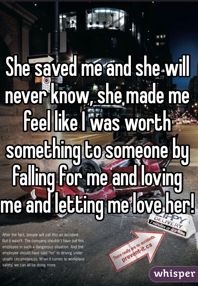 She saved me and she will never know, she made me feel like I was worth something to someone by falling for me and loving me and letting me love her!