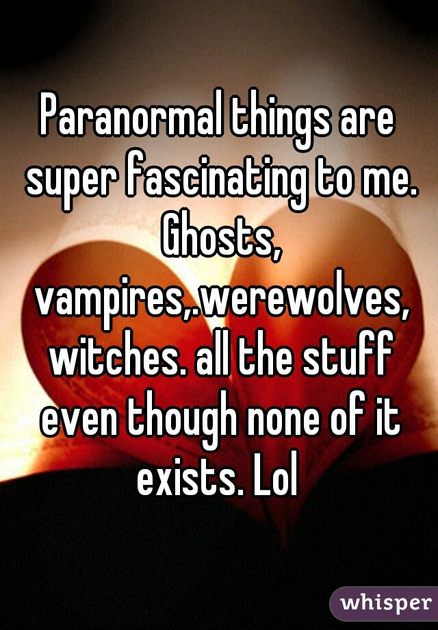 Paranormal things are super fascinating to me. Ghosts, vampires,.werewolves, witches. all the stuff even though none of it exists. Lol