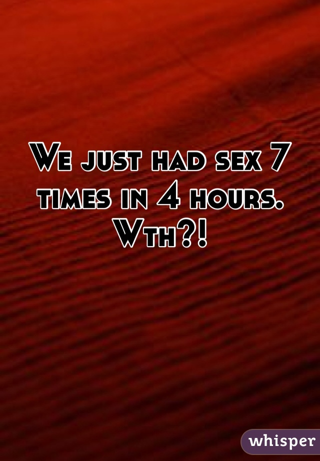 We just had sex 7 times in 4 hours. Wth?!