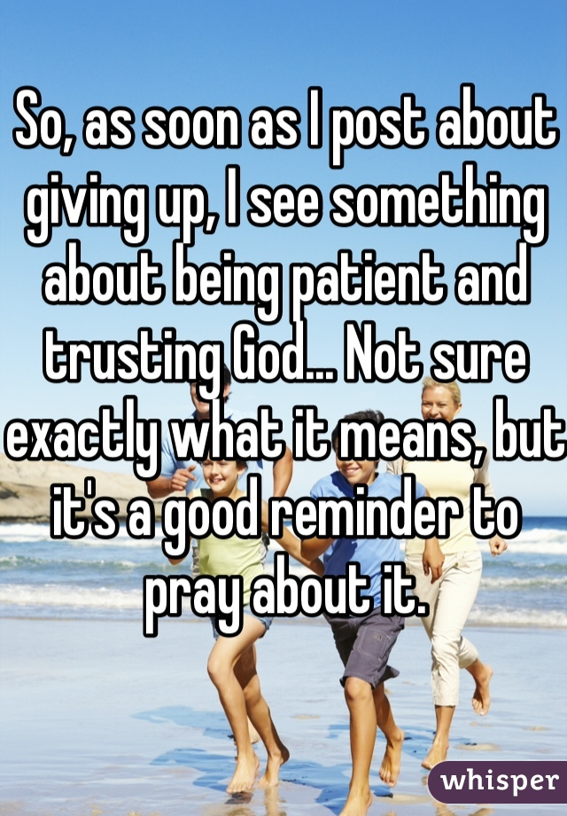 So, as soon as I post about giving up, I see something about being patient and trusting God... Not sure exactly what it means, but it's a good reminder to pray about it.