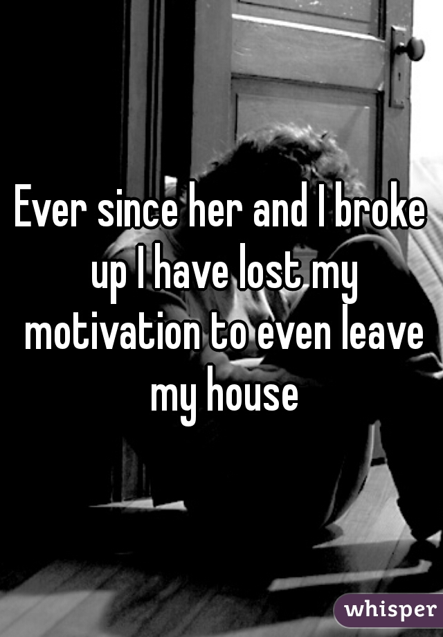 Ever since her and I broke up I have lost my motivation to even leave my house