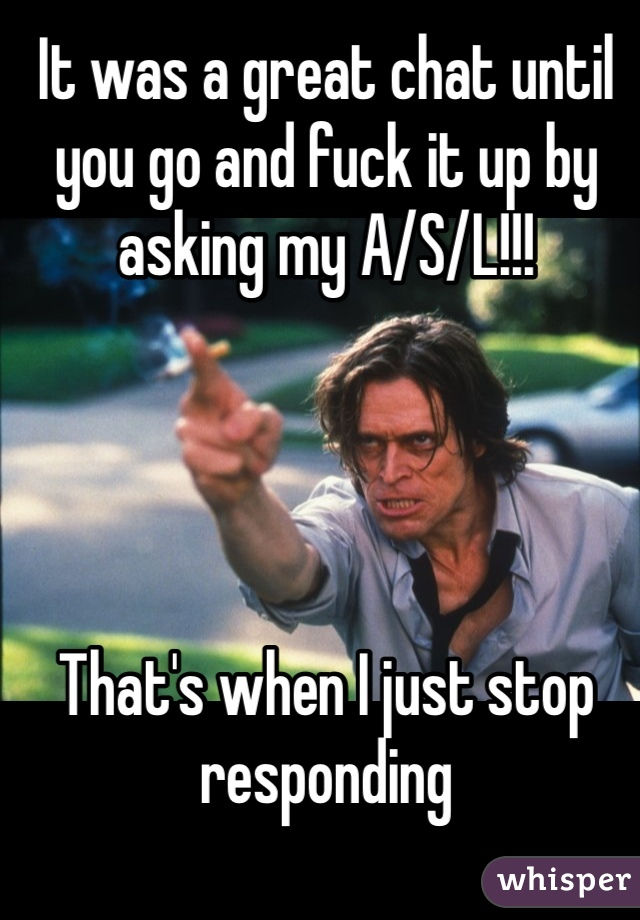 It was a great chat until you go and fuck it up by asking my A/S/L!!!     That's when I just stop responding