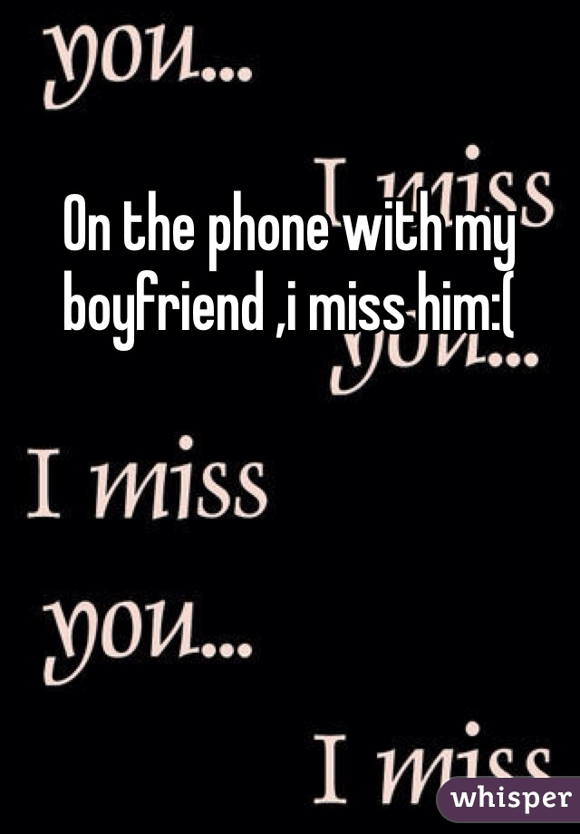On the phone with my boyfriend ,i miss him:(