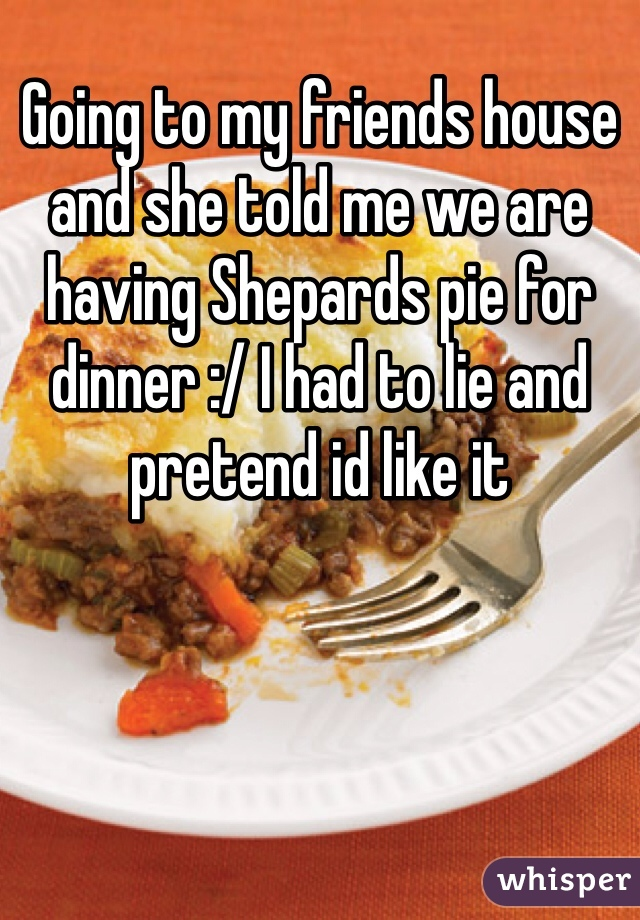 Going to my friends house and she told me we are having Shepards pie for dinner :/ I had to lie and pretend id like it