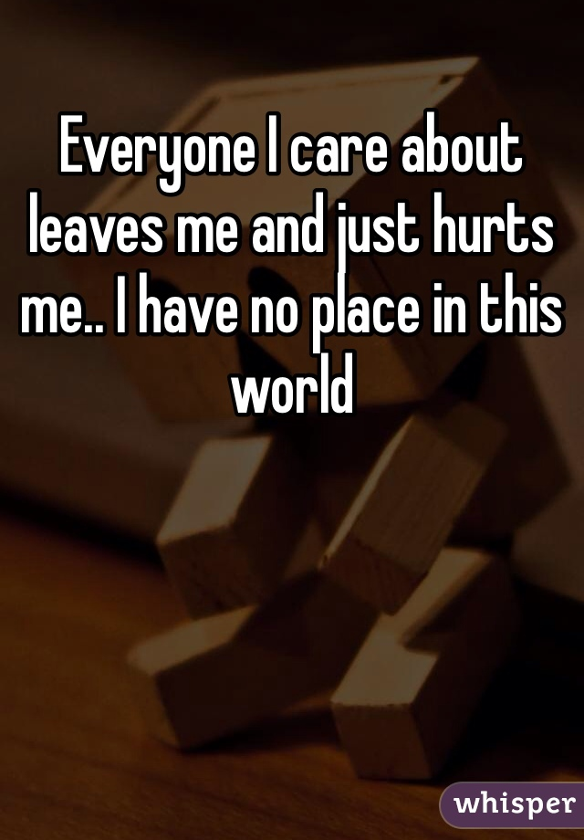 Everyone I care about leaves me and just hurts me.. I have no place in this world