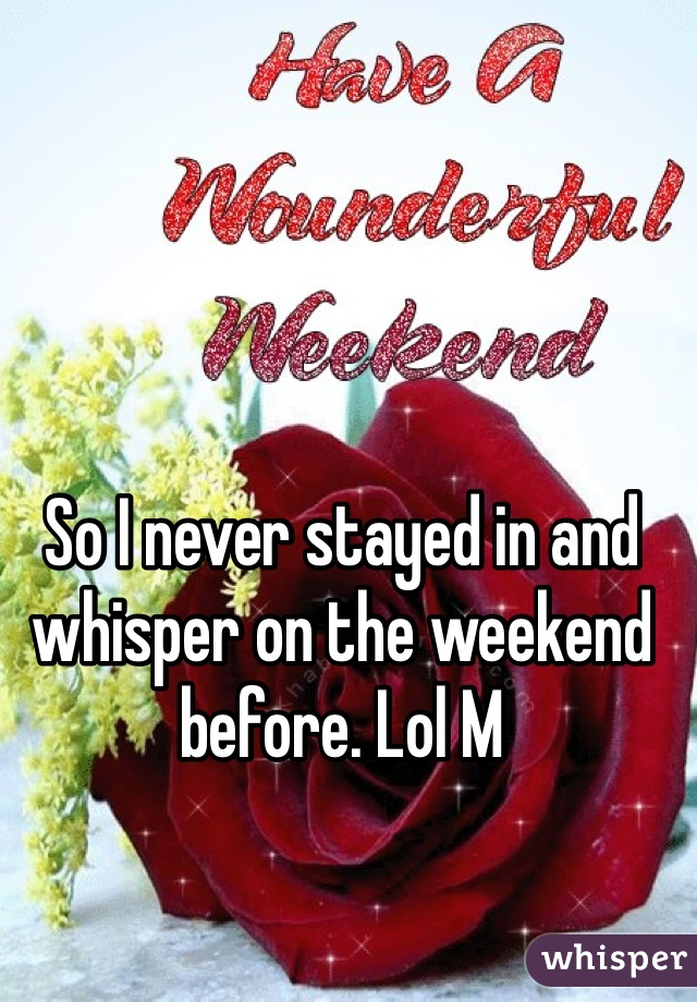 So I never stayed in and whisper on the weekend before. Lol M