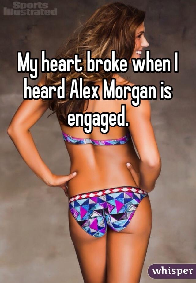 My heart broke when I heard Alex Morgan is engaged.