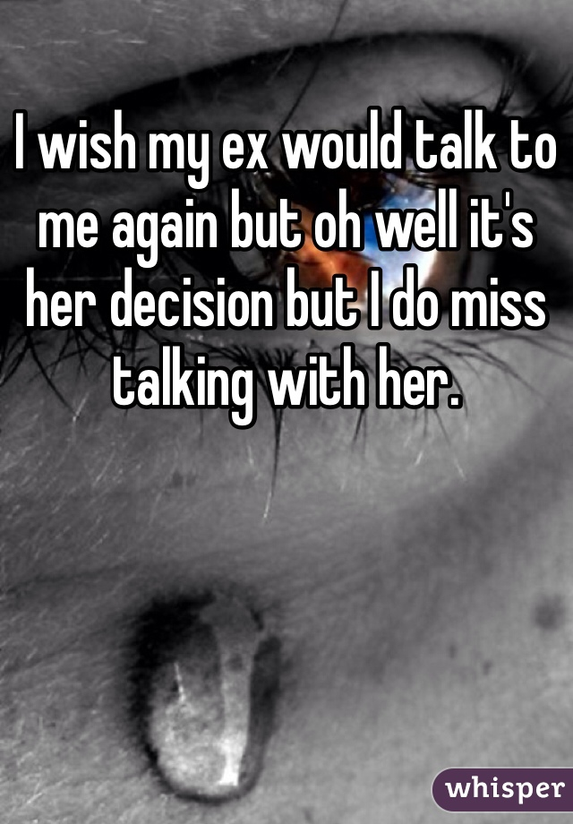 I wish my ex would talk to me again but oh well it's her decision but I do miss talking with her.