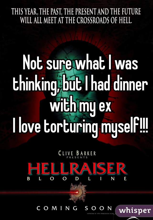 Not sure what I was thinking, but I had dinner with my ex  I love torturing myself!!!