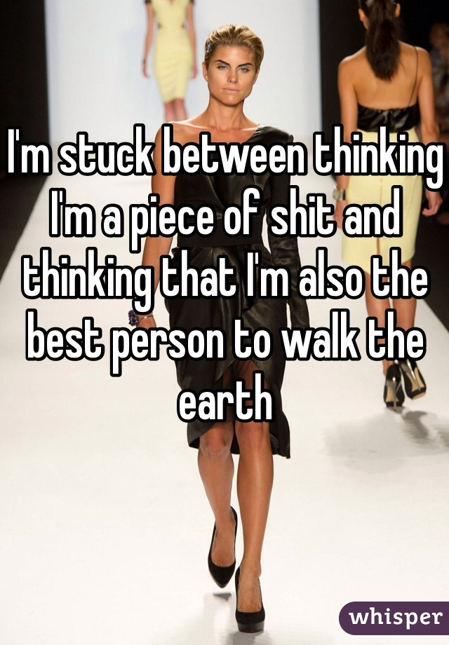 I'm stuck between thinking I'm a piece of shit and thinking that I'm also the best person to walk the earth