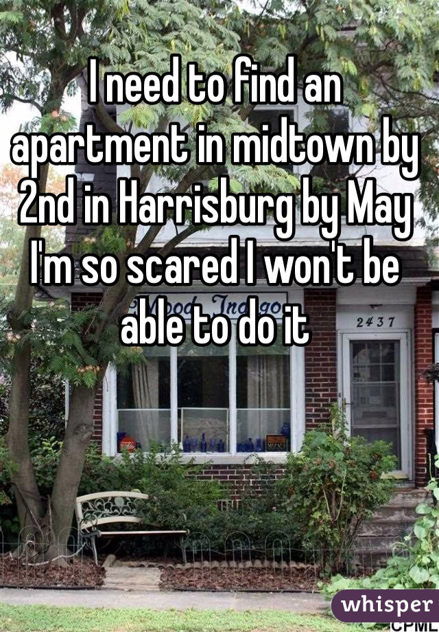 I need to find an apartment in midtown by 2nd in Harrisburg by May  I'm so scared I won't be able to do it